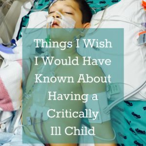 Things I Wish I Would Have Known About Having a Critically Ill Child